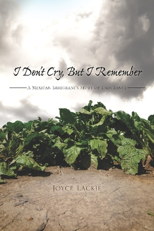 I Don't Cry, But I Remember: A Mexican Immigrant's Story of Endurance  by  Joyce Lackie