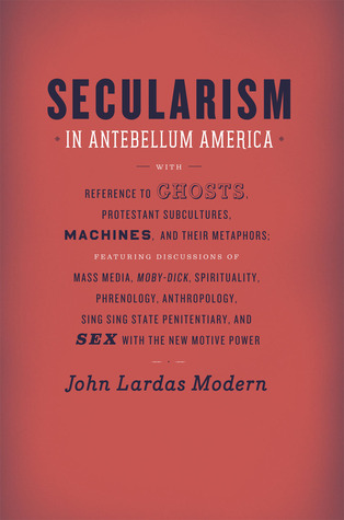 Secularism in Antebellum America: With Reference to Ghosts, Protestant Subcultures, Machines, and Their Metaphors: Featuring Discussions of Mass Media, Moby-Dick, Spirituality, Phrenology, Anthropology, Sing Sing State Penitentiary, and Sex with the Ne...  by  John Lardas Modern