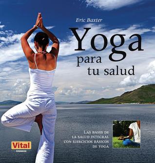 Yoga para tu salud: Las bases de la salud integral con ejercicios básicos de yoga  by  Eric Baxter