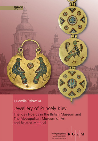 Jewellery of Princely Kiev: The Kiev Hoards in the British Museum and the Metropolitan Museum of Art and Related Material Ljudmila Pekarska