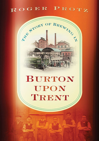 The Story of Brewing in Burton on Trent  by  Roger Protz