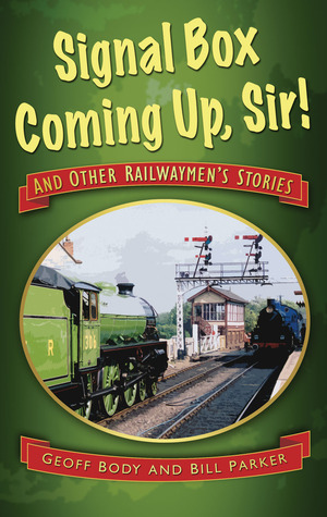 Signal Box Coming Up, Sir!: And Other Railwaymens Stories  by  Geoff Body