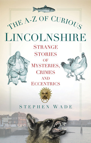 The A-Z of Curious Lincolnshire: Strange Stories of Mysteries, Crimes and Eccentrics Stephen Wade