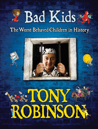 Bad Kids: [The Worst Behaved Children In History] Tony Robinson