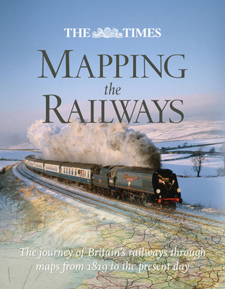 The Times Mapping the Railways: The Journey of Britains Railways Through Maps from 1819 to the Present Day  by  Julian Holland