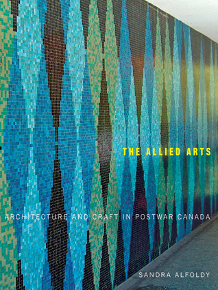 The Allied Arts: Architecture and Craft in Postwar Canada Sandra Alfoldy