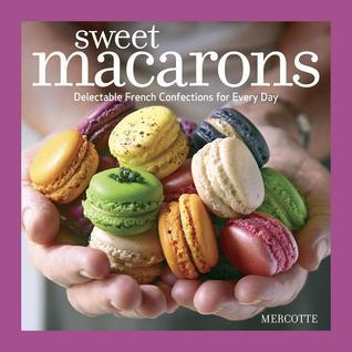Sweet Macarons: Delectable French Confections for Every Day Mercotte