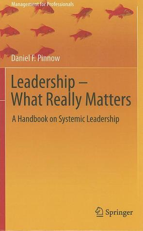 Leadership - What Really Matters: A Handbook on Systemic Leadership  by  Daniel F. Pinnow