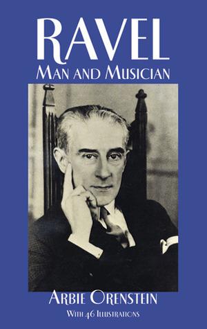 Ravel: Man and Musician  by  Arbie Orenstein