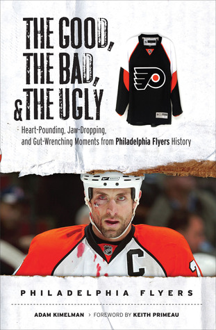 The Good: Heart-Pounding, Jaw-Dropping, and Gut-Wrenching Moments from Philadelphia Flyers History  by  Adam Kimelman