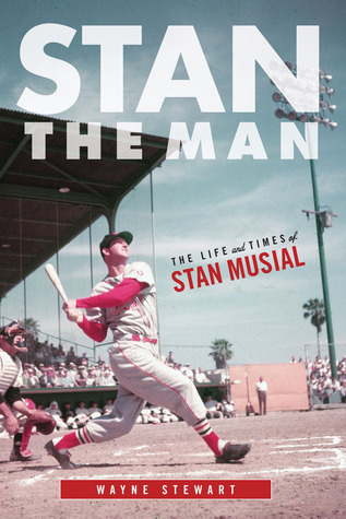 Stan the Man: The Life and Times of Stan Musial: The Life and Times of Stan Musial Wayne Stewart