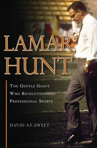 Lamar Hunt: The Gentle Giant Who Revolutionized Professional Sports David Sweet
