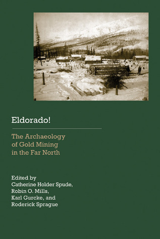 Eldorado!: The Archaeology of Gold Mining in the Far North  by  Catherine Holder Spude