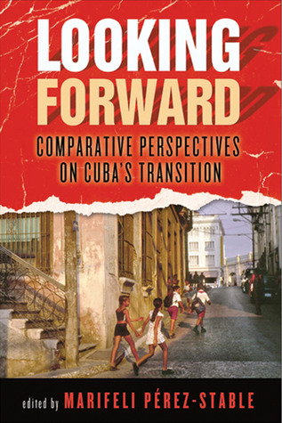 Looking Forward: Comparative Perspectives on Cubas Transition  by  Marifeli Pérez-Stable