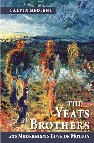 The Yeats Brothers and Modernisms Love of Motion  by  Calvin Bedient