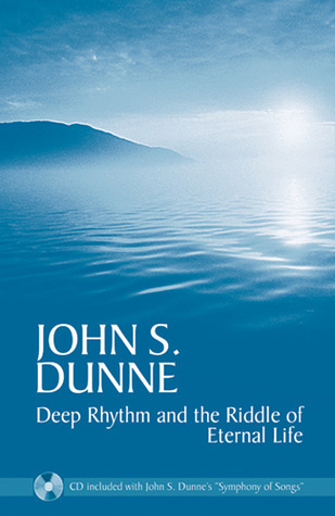 Deep Rhythm and the Riddle of Eternal Life John S. Dunne