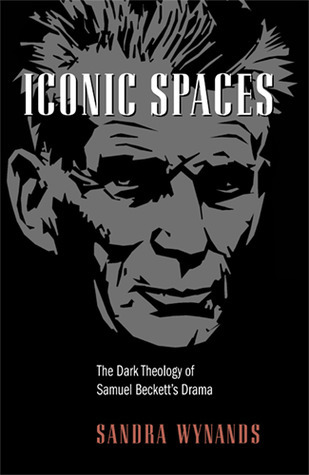 Iconic Spaces: The Dark Theology of Samuel Becketts Drama Sandra Wynands