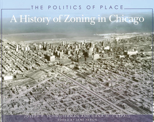 The Politics of Place: A History of Zoning in Chicago  by  Joseph P. Schwieterman