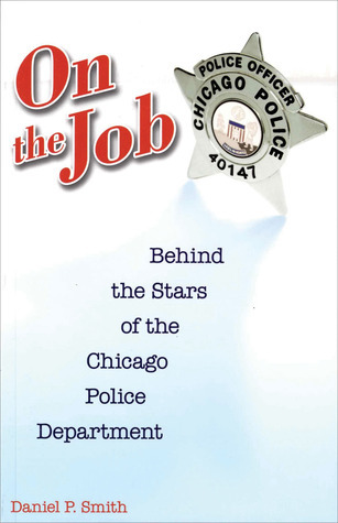 On the Job: Behind the Stars of the Chicago Police Department Daniel P. Smith