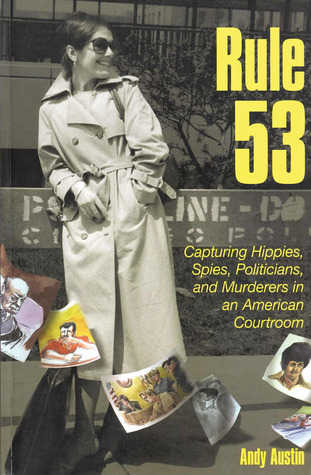 Rule 53: Capturing Hippies, Spies, Politicians, and Murderers in an American Courtroom Andy Austin