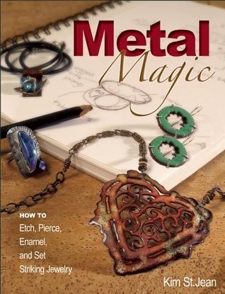 Metal Magic: Etch, Pierce, Enamel, and Set Striking Jewelry  by  Kim St. Jean