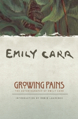 Growing Pains: An Autobiography of Emily Carr  by  Emily Carr