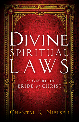 Divine Spiritual Laws: The Glorious Bride of Christ  by  Chantal R. Nielsen
