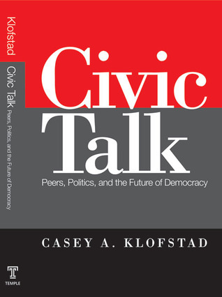 Civic Talk: Peers, Politics, and the Future of Democracy  by  Casey Klofstad