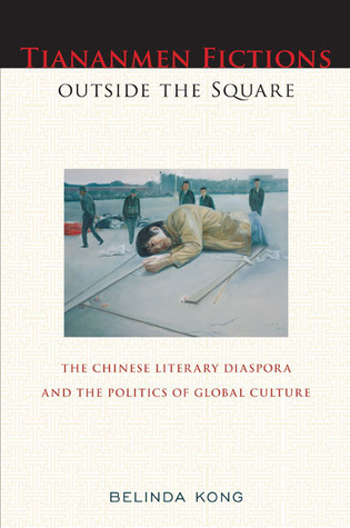 Tiananmen Fictions outside the Square: The Chinese Literary Diaspora and the Politics of Global Culture  by  Belinda Kong