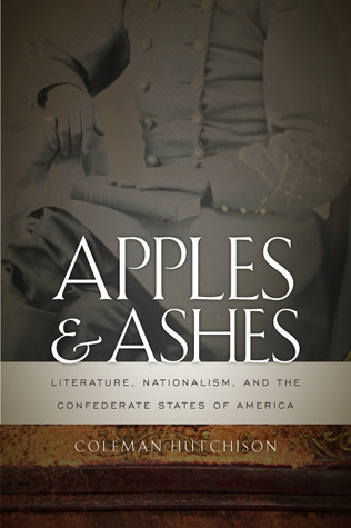 Apples and Ashes: Literature, Nationalism, and the Confederate States of America Coleman Hutchison