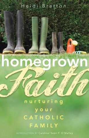 Homegrown Faith: Nurturing Your Catholic Family  by  Heidi Bratton