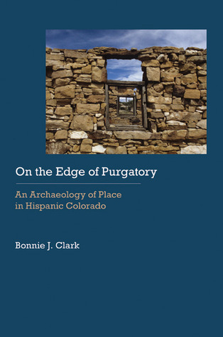 On the Edge of Purgatory: An Archaeology of Place in Hispanic Colorado Bonnie J. Clark