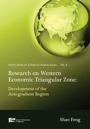 Research on the Western Economic Triangular Zone: Development of the Anti-gradient Region: Development of the Anti-gradient Region  by  Shao Feng
