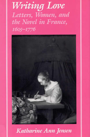 Writing Love: Letters, Women, and the Novel in France,1605-1776  by  Katharine Ann Jensen