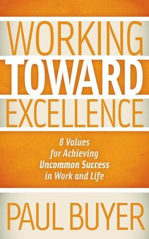 Working Toward Excellence: 8 Values for Achieving Uncommon Success in Work and Life  by  Paul Buyer