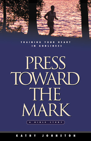 Press Toward the Mark: Training Your Heart in Godliness  by  Kathy Johnston