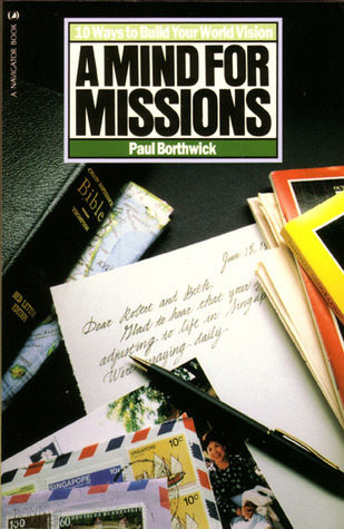 A Mind for Missions: Ten Ways to Build Your World Vision Paul Borthwick