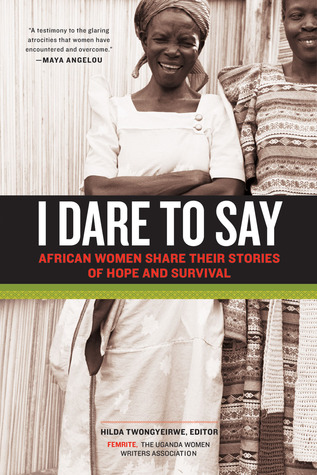 I Dare to Say: African Women Share Their Stories of Hope and Survival  by  Hilda Twongyeirwe