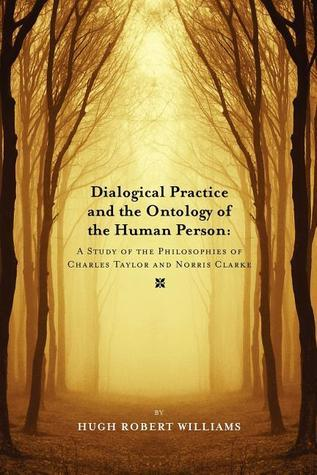 Dialogical Practice and the Ontology of the Human Person: A Study of the Philosophies of Charles Taylor and Norris Clark  by  Hugh Robert Williams