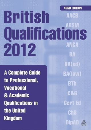 British Qualifications 2012: A Complete Guide to Professional, Vocational & Academic Qualifications in the United Kingdom Kogan Page Ltd.