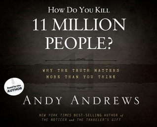 How Do You Kill 11 Million People? (Library Edition): Why the Truth Matters More Than You Think Andy Andrews