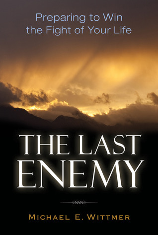 The Last Enemy: Preparing to Win the Fight of Your Life Michael E. Wittmer