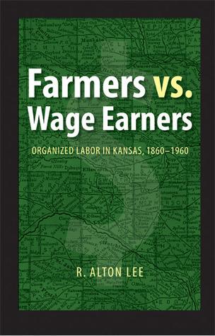 Farmers vs. Wage Earners: Organized Labor in Kansas, 1860-1960 R. Alton Lee