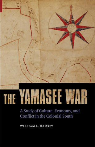 The Yamasee War: A Study of Culture, Economy, and Conflict in the Colonial South William L. Ramsey