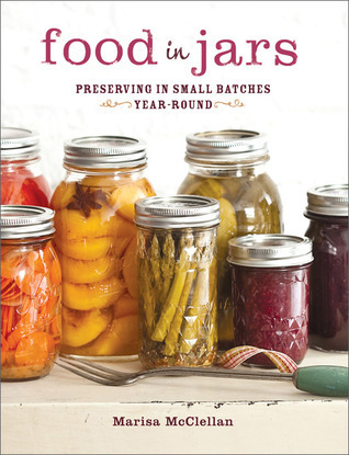 Food in Jars: Preserving in Small Batches Year-Round Marisa McClellan