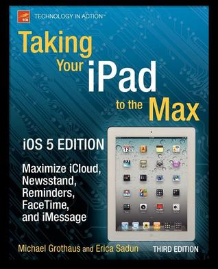 Taking Your iPad to the Max, IOS 5 Edition: Maximize Icloud, Newsstand, Reminders, Facetime, and Imessage  by  Erica Sadun