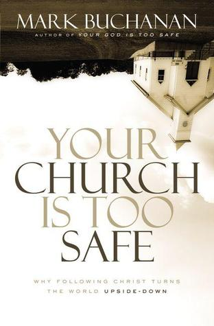 Your Church Is Too Safe: Why Following Christ Turns the World Upside-Down Mark Buchanan