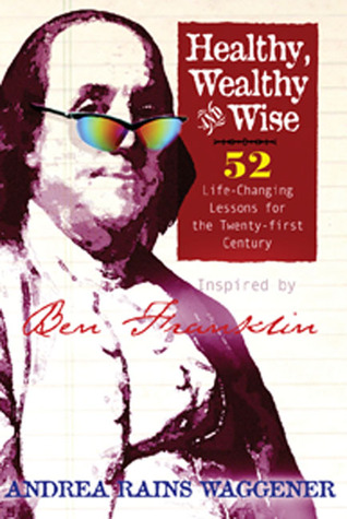 Healthy Wealthy and Wise: 52 Life-Changing Lessons for the Twenty-first Century Andrea Rains Waggener
