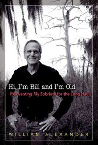 Hi Im Bill and Im Old: Reinventing My Sobriety for the Long Haul William Alexander