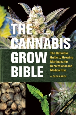 The Cannabis Grow Bible: The Definitive Guide to Growing Marijuana for Recreational and Medical Use Greg Green